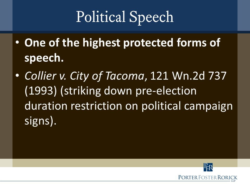 Political Speech One of the highest protected forms of speech. Collier v. City of Tacoma, 121 Wn.2d 737 (1993) (striking down pre-election duration re