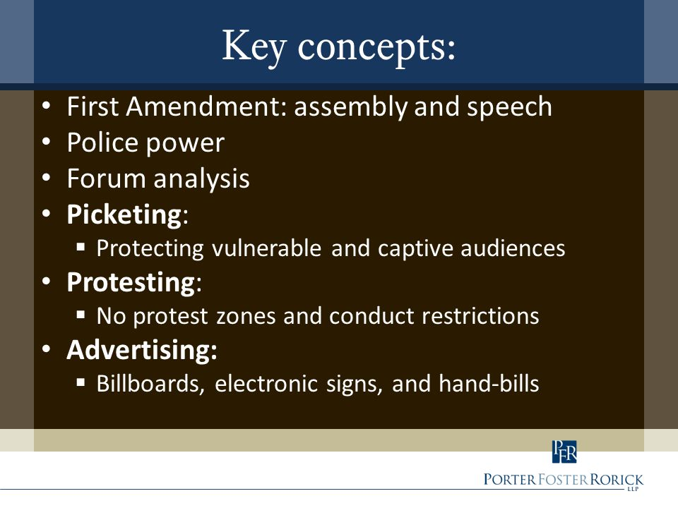 Key concepts: First Amendment: assembly and speech Police power Forum analysis Picketing:  Protecting vulnerable and captive audiences Protesting: 