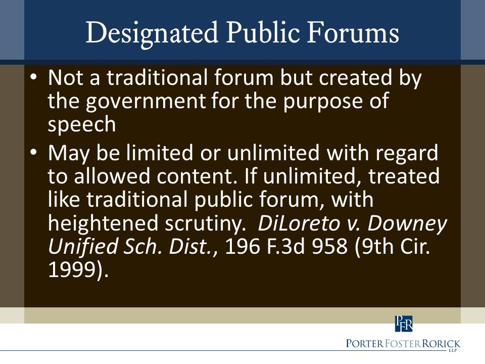 Designated Public Forums Not a traditional forum but created by the government for the purpose of speech May be limited or unlimited with regard to al