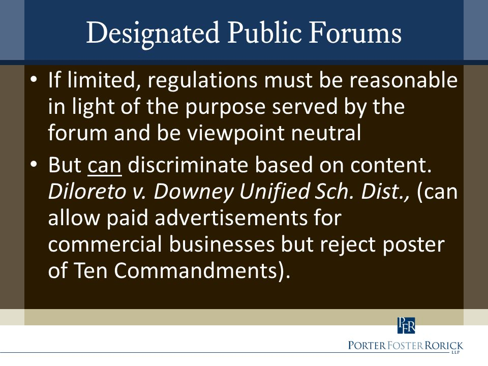 Designated Public Forums If limited, regulations must be reasonable in light of the purpose served by the forum and be viewpoint neutral But can discriminate based on content.