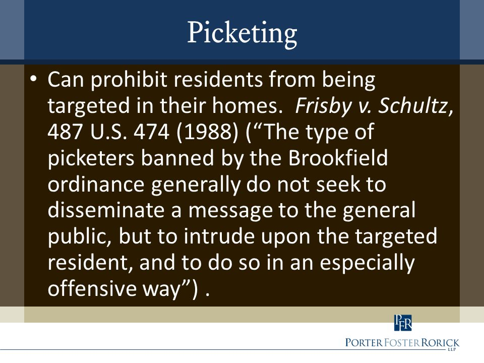 "Picketing Can prohibit residents from being targeted in their homes. Frisby v. Schultz, 487 U.S. 474 (1988) (""The type of picketers banned by the Broo"
