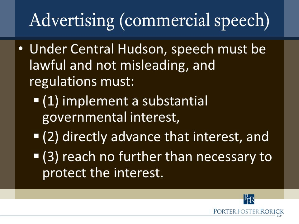 Advertising (commercial speech) Under Central Hudson, speech must be lawful and not misleading, and regulations must:  (1) implement a substantial go
