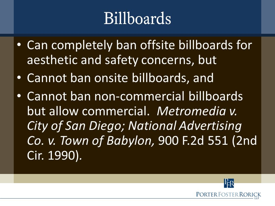 Billboards Can completely ban offsite billboards for aesthetic and safety concerns, but Cannot ban onsite billboards, and Cannot ban non-commercial billboards but allow commercial.