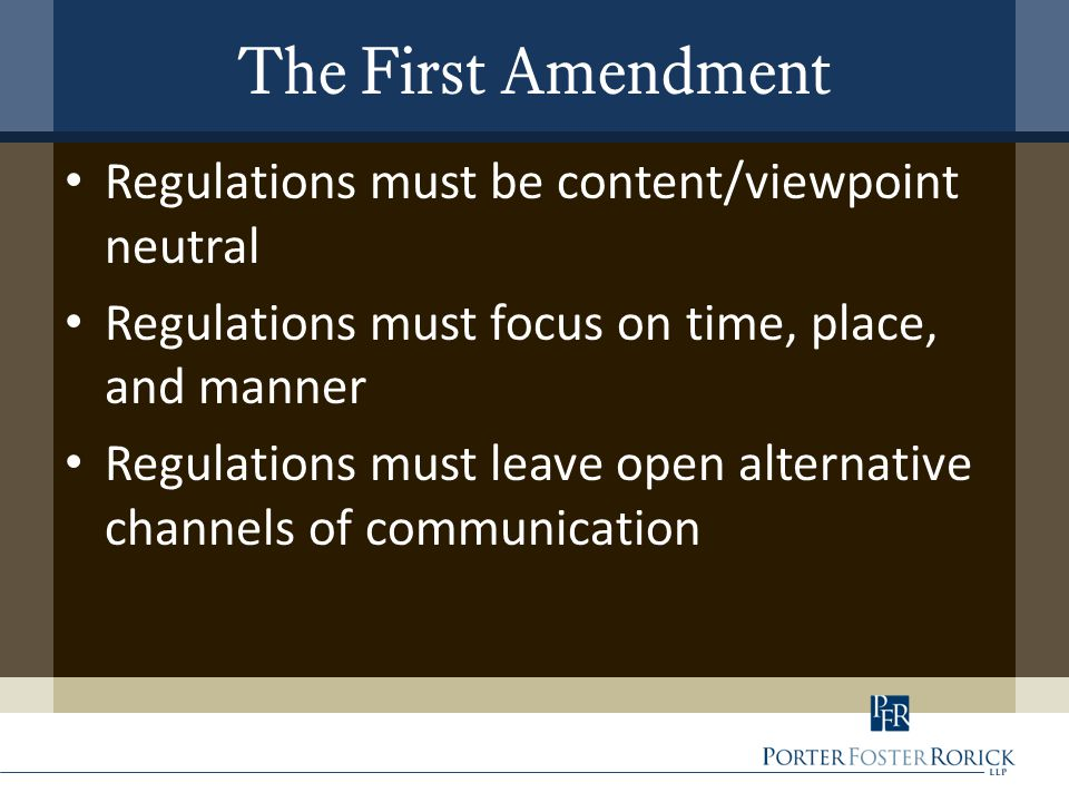 The First Amendment Regulations must be content/viewpoint neutral Regulations must focus on time, place, and manner Regulations must leave open altern