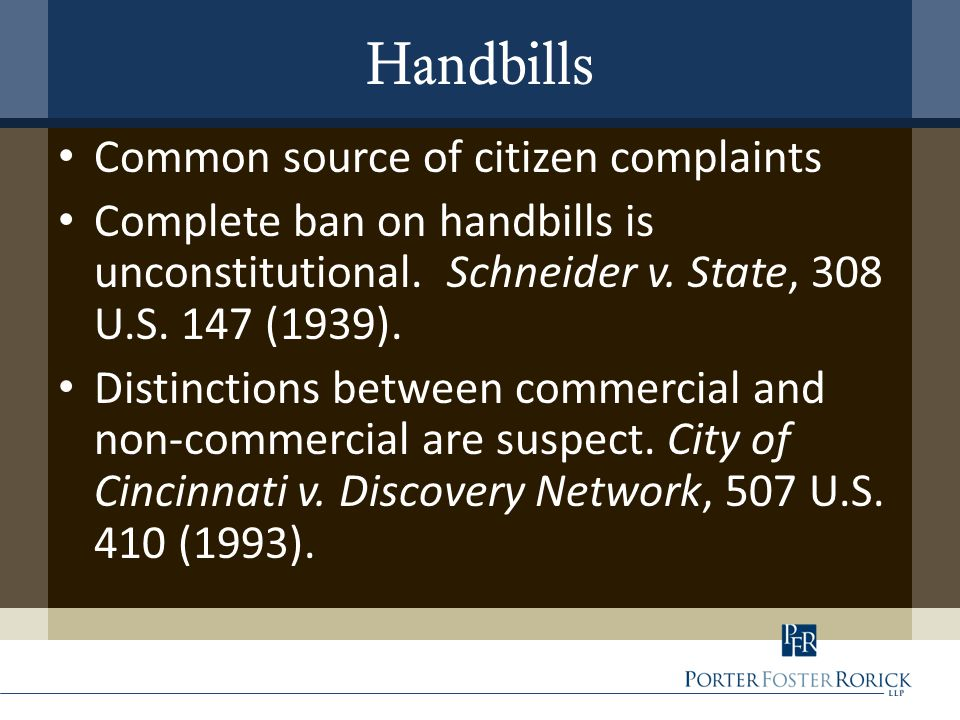 Handbills Common source of citizen complaints Complete ban on handbills is unconstitutional. Schneider v. State, 308 U.S. 147 (1939). Distinctions bet