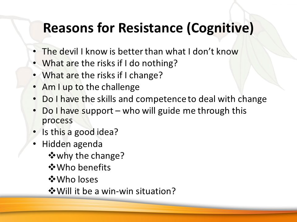 Reasons for Resistance (Cognitive) The devil I know is better than what I don't know What are the risks if I do nothing.