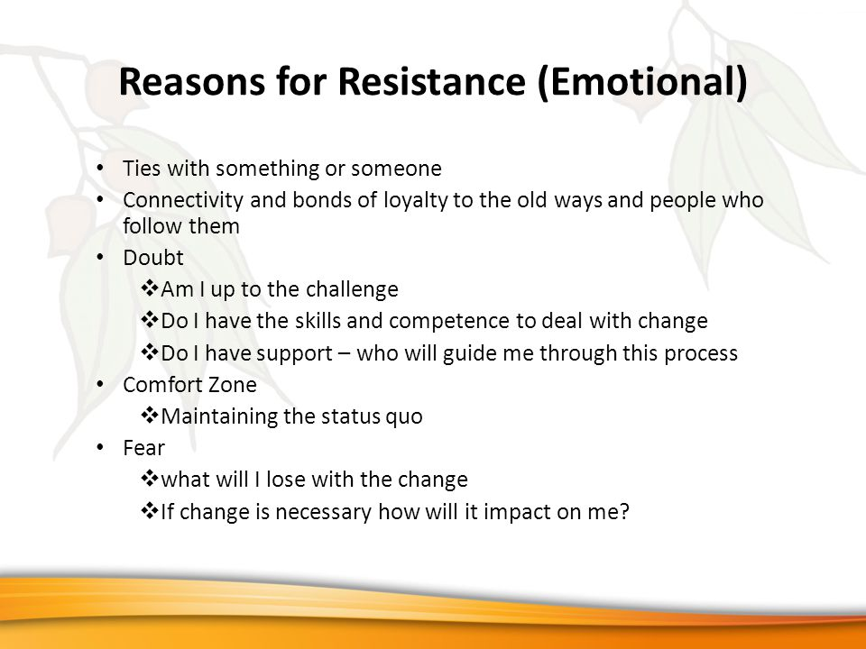 Reasons for Resistance (Emotional) Ties with something or someone Connectivity and bonds of loyalty to the old ways and people who follow them Doubt  Am I up to the challenge  Do I have the skills and competence to deal with change  Do I have support – who will guide me through this process Comfort Zone  Maintaining the status quo Fear  what will I lose with the change  If change is necessary how will it impact on me