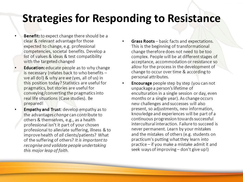 Strategies for Responding to Resistance Benefit: to expect change there should be a clear & relevant advantage for those expected to change, e.g. prof