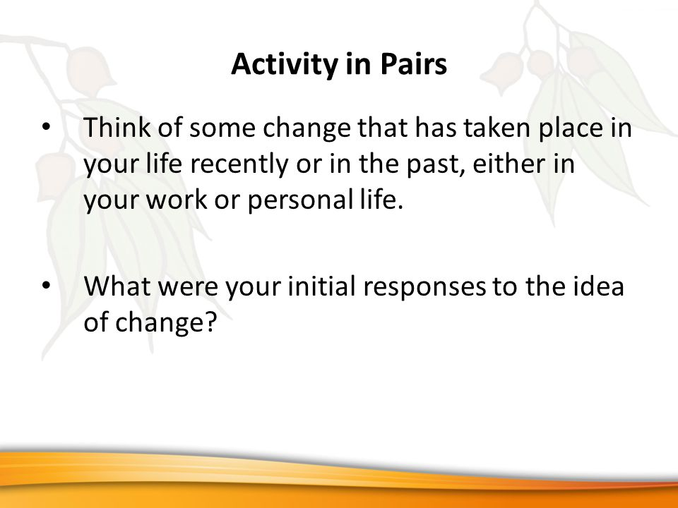 Activity in Pairs Think of some change that has taken place in your life recently or in the past, either in your work or personal life.