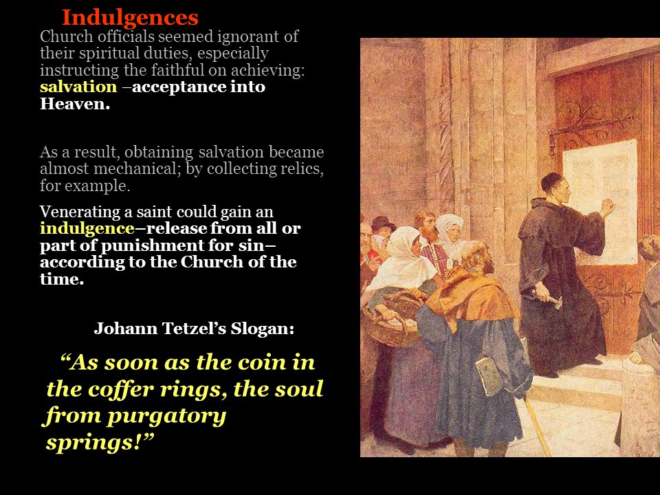 Indulgences As a result, obtaining salvation became almost mechanical; by collecting relics, for example. Venerating a saint could gain an indulgence–