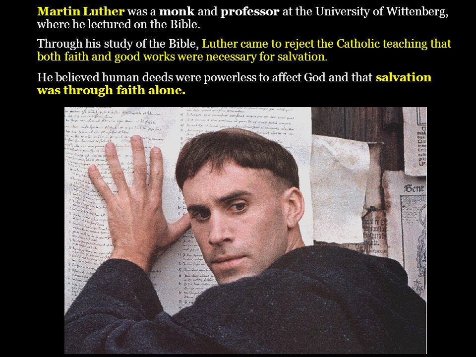 Martin Luther was a monk and professor at the University of Wittenberg, where he lectured on the Bible. Through his study of the Bible, Luther came to