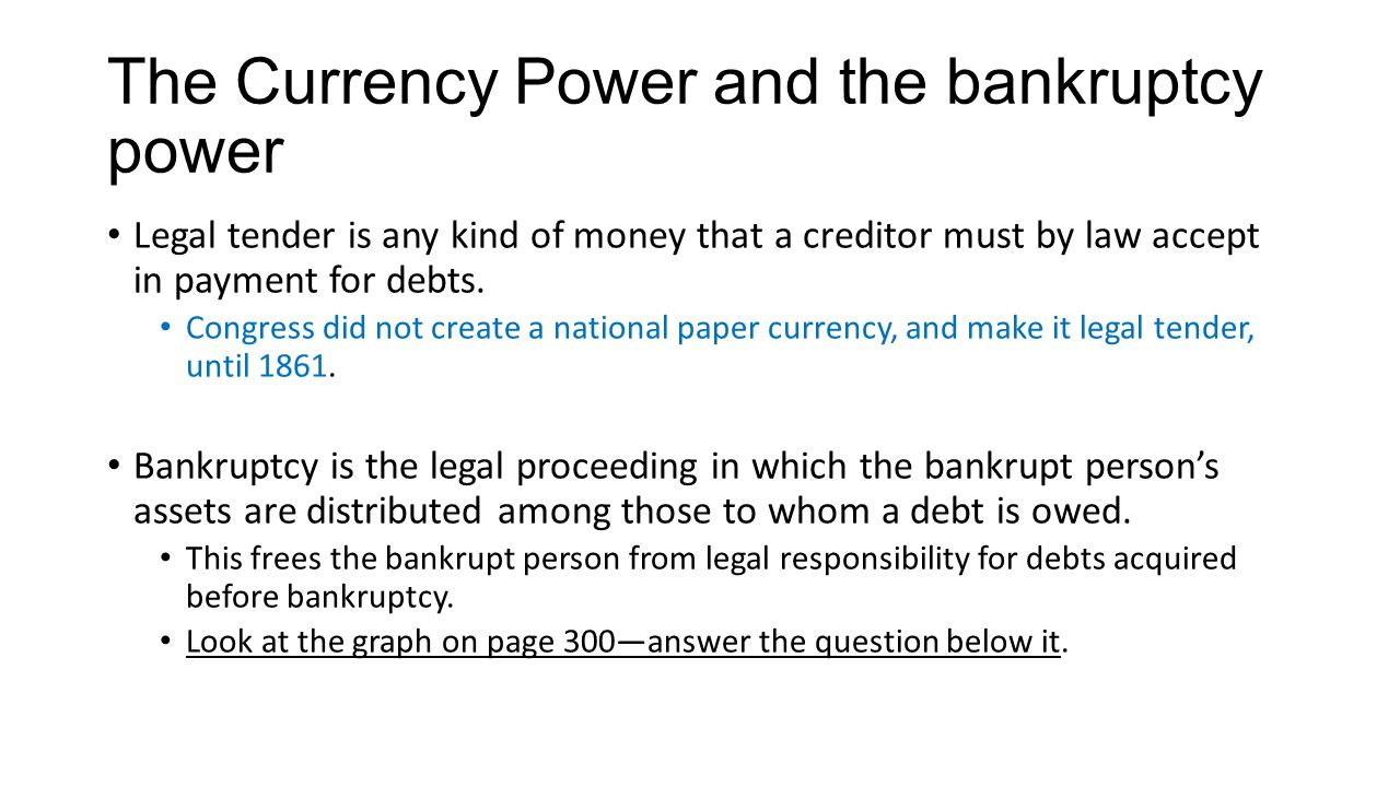 The Currency Power and the bankruptcy power Legal tender is any kind of money that a creditor must by law accept in payment for debts. Congress did no
