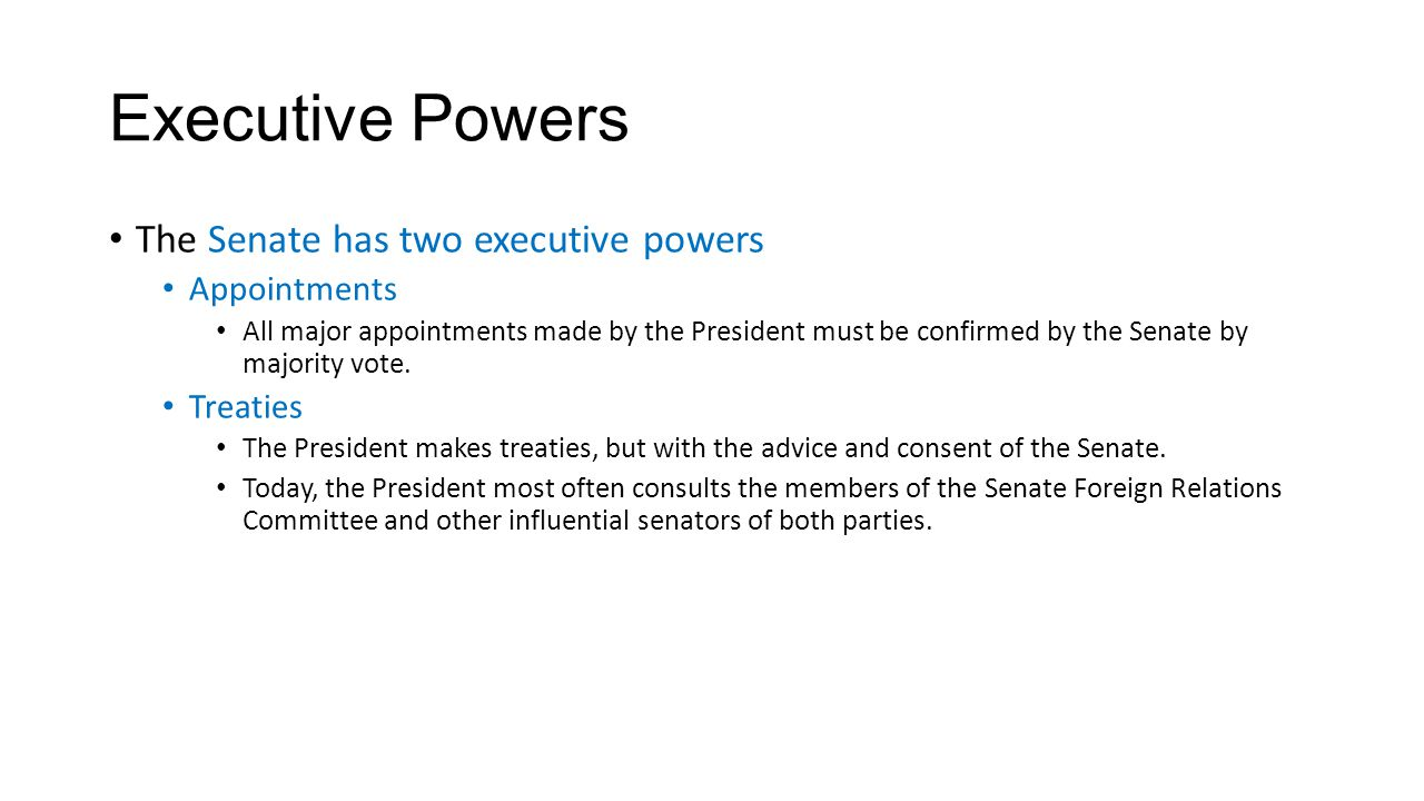 Executive Powers The Senate has two executive powers Appointments All major appointments made by the President must be confirmed by the Senate by majo