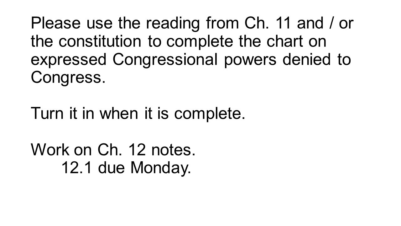 Please use the reading from Ch. 11 and / or the constitution to complete the chart on expressed Congressional powers denied to Congress. Turn it in wh