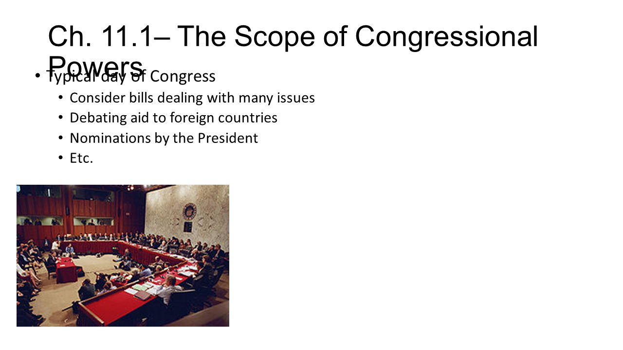 Ch. 11.1– The Scope of Congressional Powers Typical day of Congress Consider bills dealing with many issues Debating aid to foreign countries Nominati