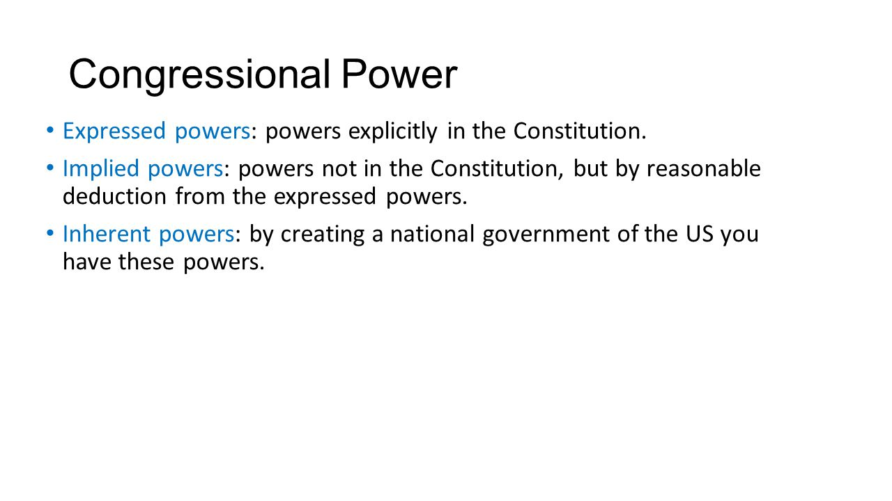 Congressional Power Expressed powers: powers explicitly in the Constitution. Implied powers: powers not in the Constitution, but by reasonable deducti