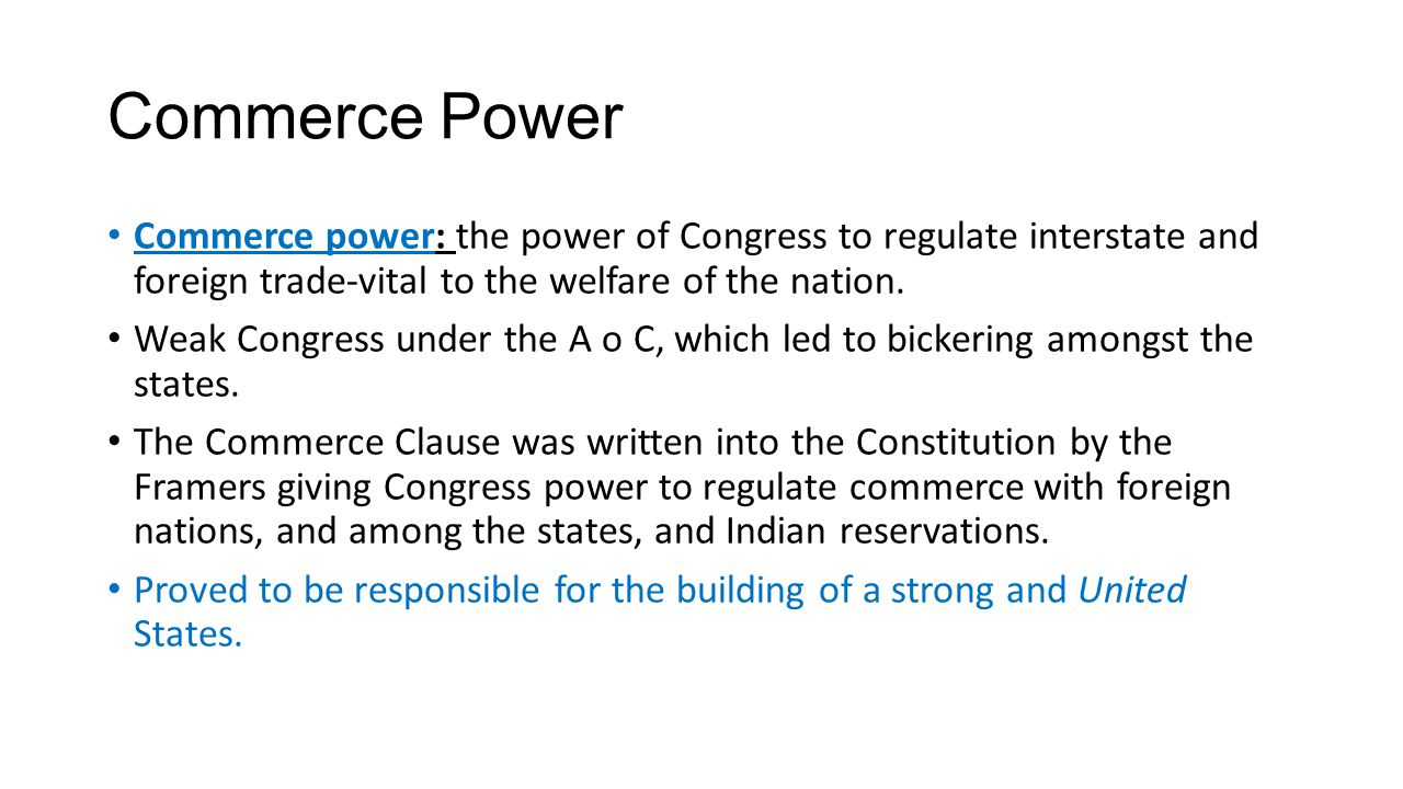 Commerce Power Commerce power: the power of Congress to regulate interstate and foreign trade-vital to the welfare of the nation. Weak Congress under