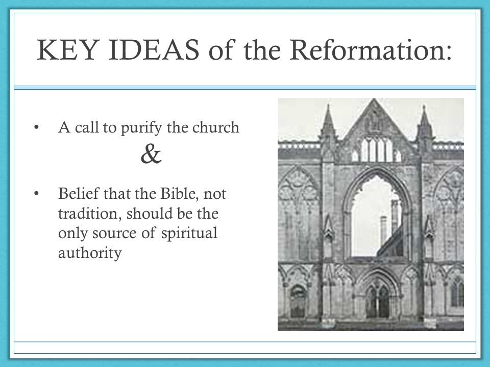 KEY IDEAS of the Reformation: A call to purify the church & Belief that the Bible, not tradition, should be the only source of spiritual authority
