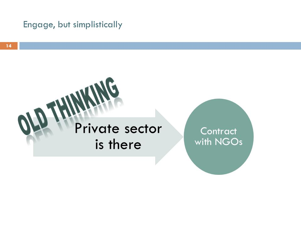 Engage, but simplistically 14 Private sector is there Contract with NGOs