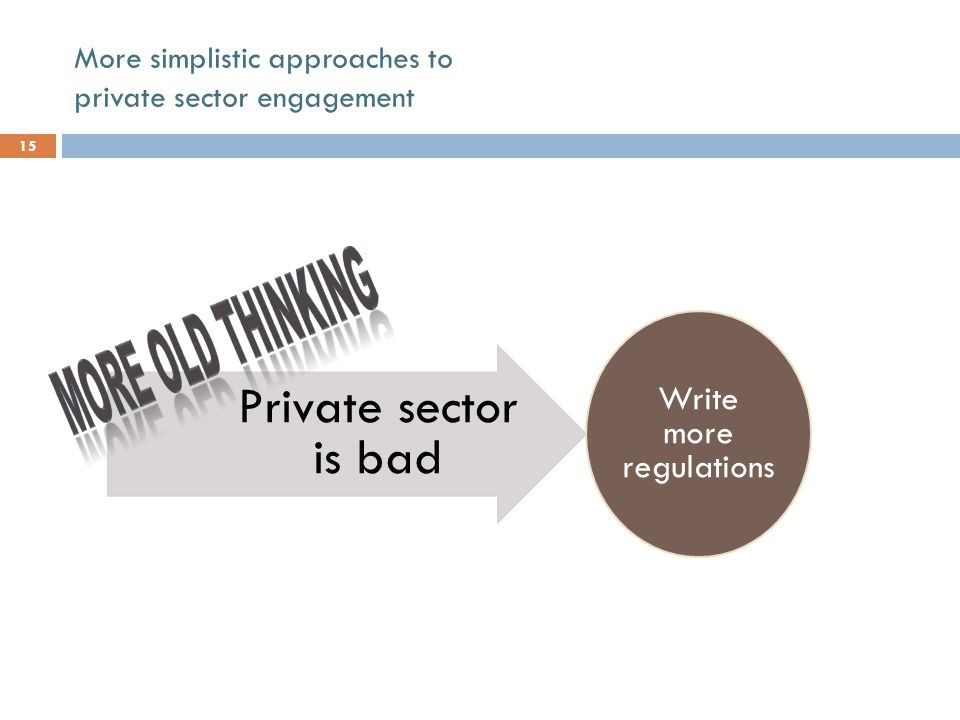 Private sector is bad Write more regulations More simplistic approaches to private sector engagement 15