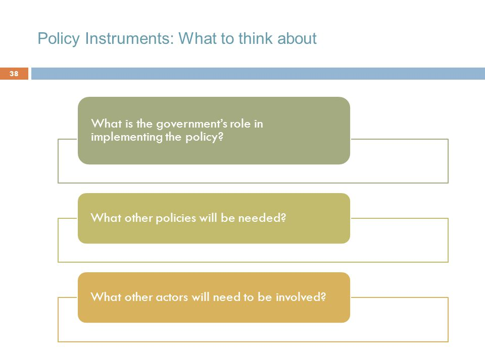 Policy Instruments: What to think about 38 What is the government's role in implementing the policy.