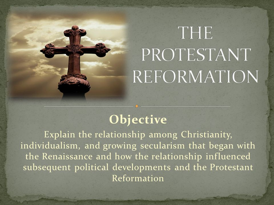Objective Explain the relationship among Christianity, individualism, and growing secularism that began with the Renaissance and how the relationship influenced subsequent political developments and the Protestant Reformation