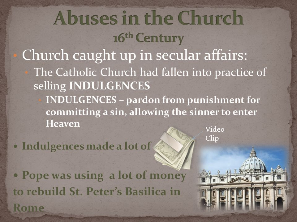 Church caught up in secular affairs: The Catholic Church had fallen into practice of selling INDULGENCES INDULGENCES – pardon from punishment for committing a sin, allowing the sinner to enter Heaven Indulgences made a lot of Pope was using a lot of money to rebuild St.