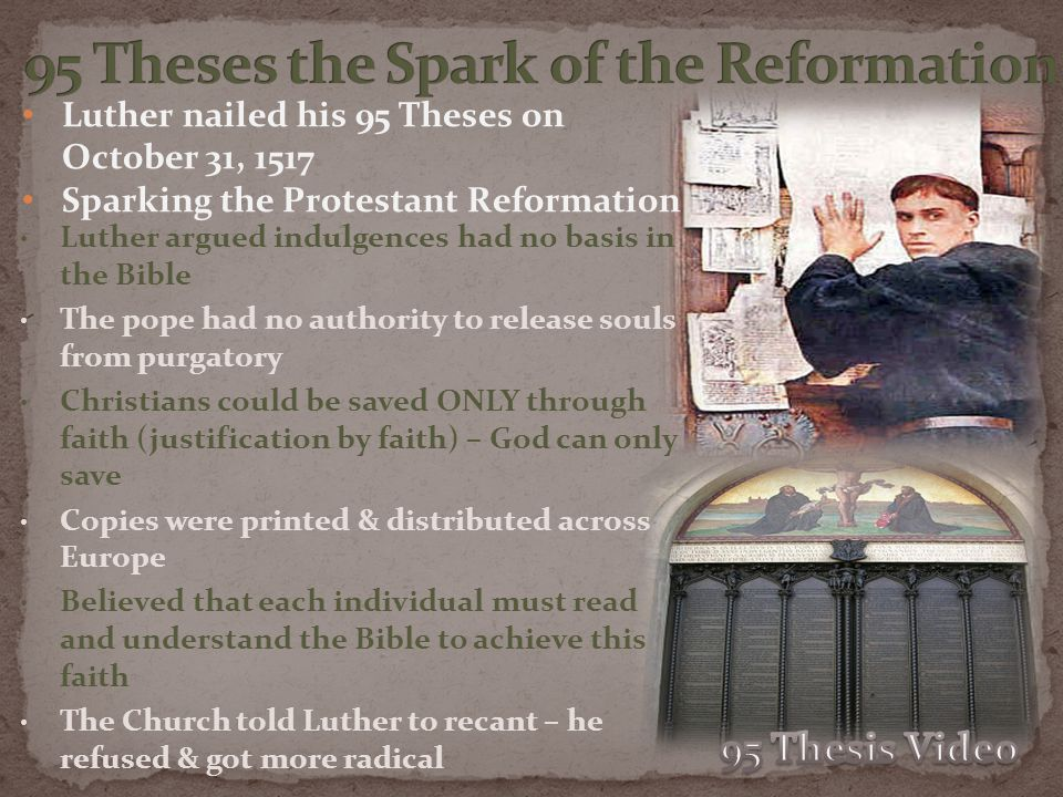 Luther nailed his 95 Theses on October 31, 1517 Sparking the Protestant Reformation Luther argued indulgences had no basis in the Bible The pope had n