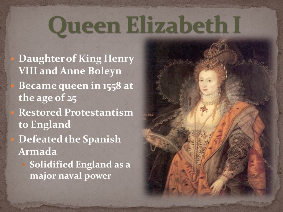 Daughter of King Henry VIII and Anne Boleyn Became queen in 1558 at the age of 25 Restored Protestantism to England Defeated the Spanish Armada Solidified England as a major naval power