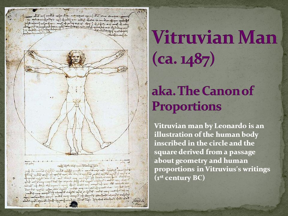 Vitruvian man by Leonardo is an illustration of the human body inscribed in the circle and the square derived from a passage about geometry and human