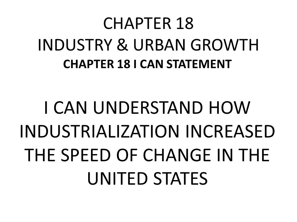 CHAPTER 18 INDUSTRY & URBAN GROWTH CHAPTER 18 I CAN STATEMENT I CAN UNDERSTAND HOW INDUSTRIALIZATION INCREASED THE SPEED OF CHANGE IN THE UNITED STATE