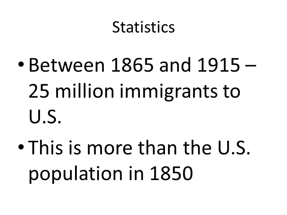 Statistics Between 1865 and 1915 – 25 million immigrants to U.S. This is more than the U.S. population in 1850