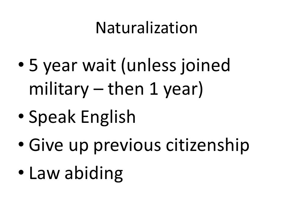 Naturalization 5 year wait (unless joined military – then 1 year) Speak English Give up previous citizenship Law abiding