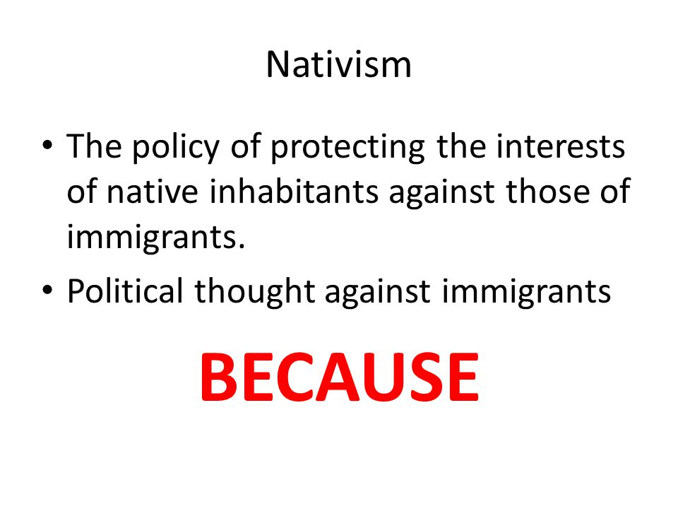 Nativism The policy of protecting the interests of native inhabitants against those of immigrants. Political thought against immigrants BECAUSE