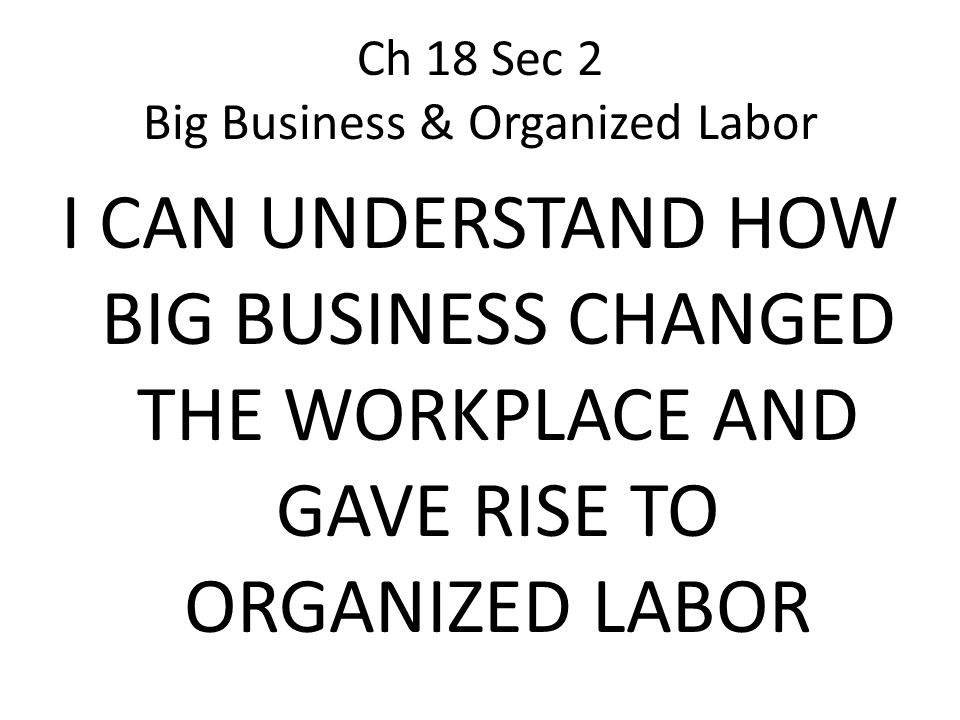 Ch 18 Sec 2 Big Business & Organized Labor I CAN UNDERSTAND HOW BIG BUSINESS CHANGED THE WORKPLACE AND GAVE RISE TO ORGANIZED LABOR