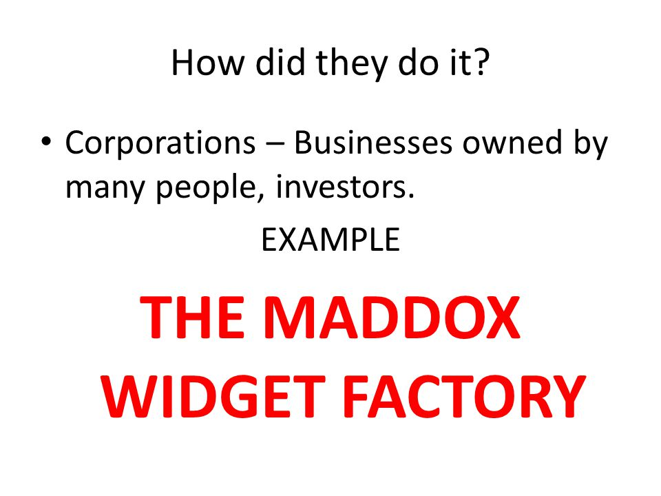 How did they do it? Corporations – Businesses owned by many people, investors. EXAMPLE THE MADDOX WIDGET FACTORY
