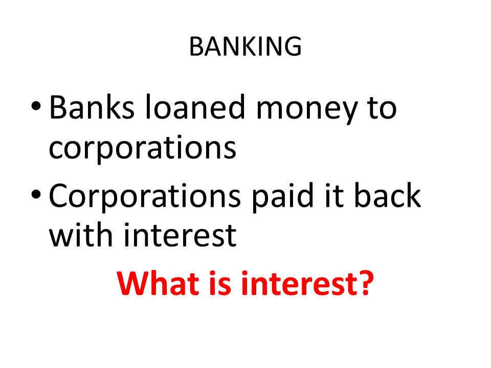 BANKING Banks loaned money to corporations Corporations paid it back with interest What is interest?