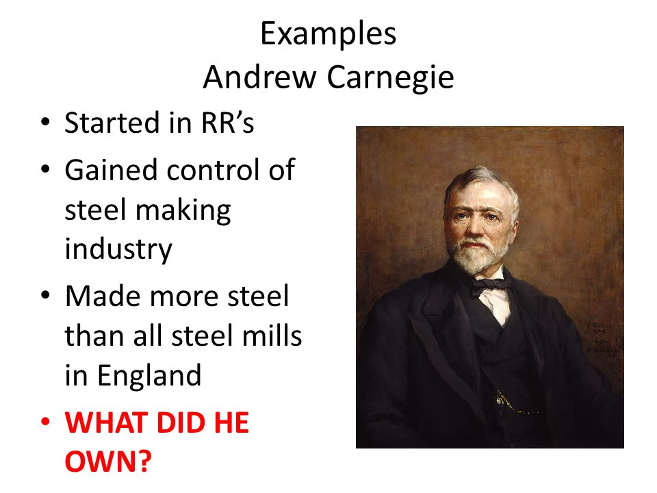Examples Andrew Carnegie Started in RR's Gained control of steel making industry Made more steel than all steel mills in England WHAT DID HE OWN?