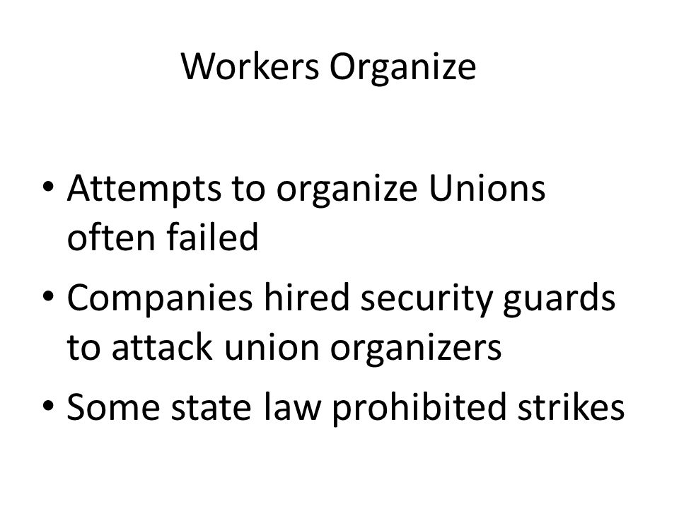 Workers Organize Attempts to organize Unions often failed Companies hired security guards to attack union organizers Some state law prohibited strikes