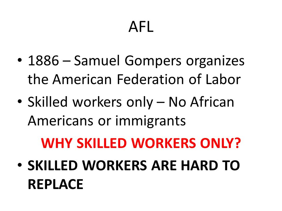 AFL 1886 – Samuel Gompers organizes the American Federation of Labor Skilled workers only – No African Americans or immigrants WHY SKILLED WORKERS ONL