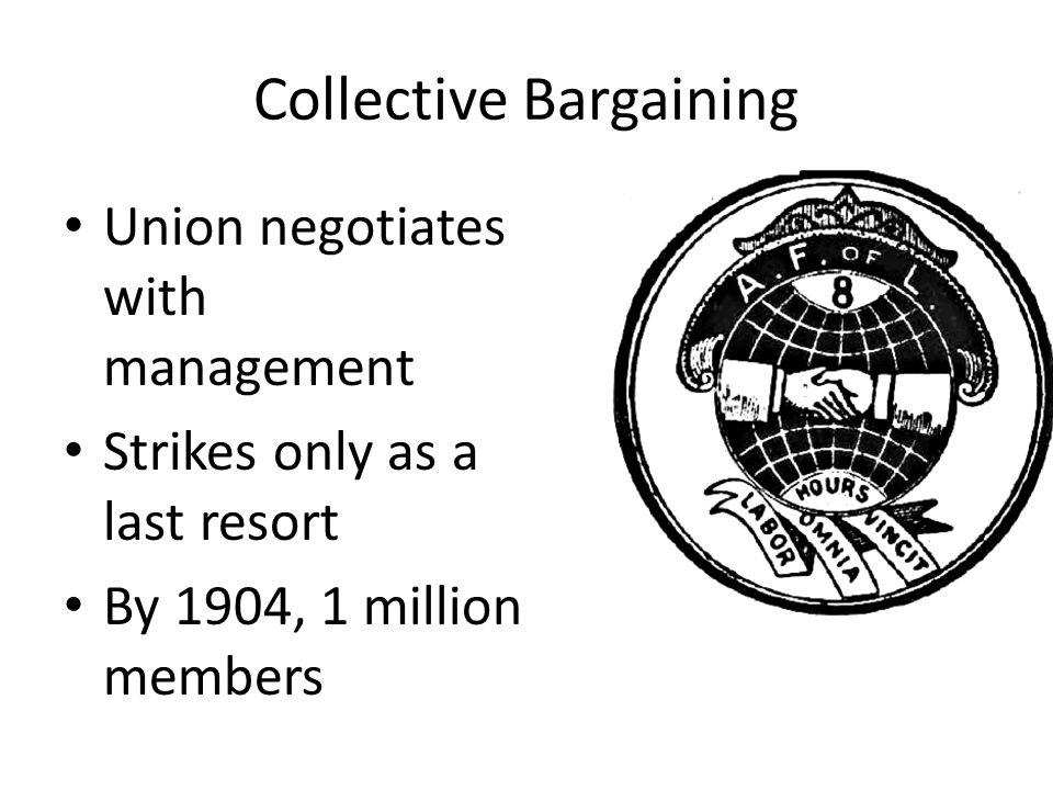 Collective Bargaining Union negotiates with management Strikes only as a last resort By 1904, 1 million members
