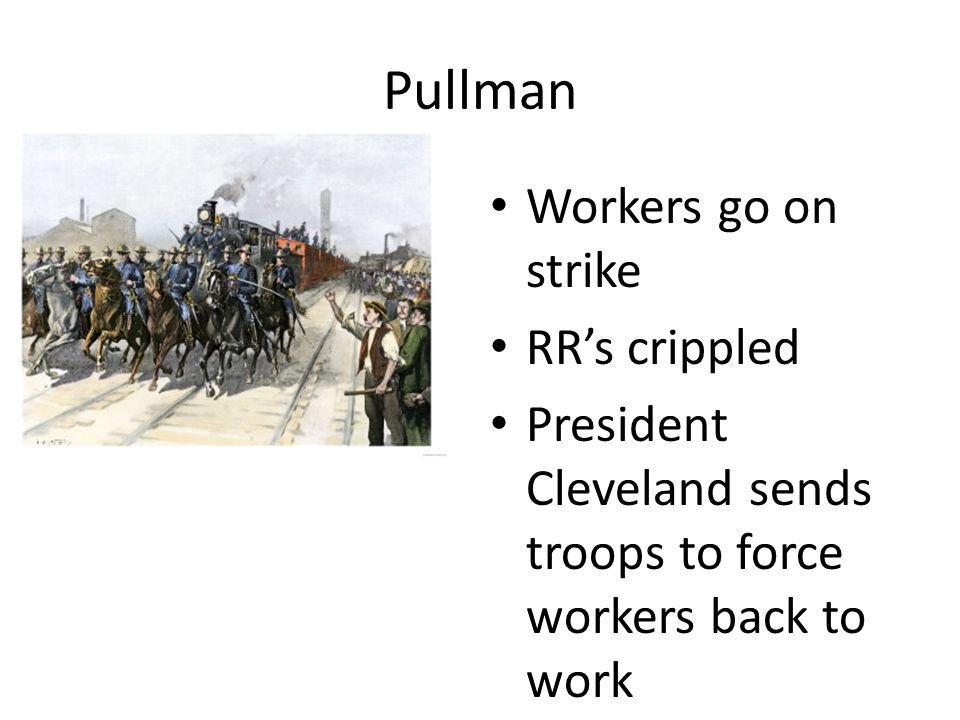 Pullman Workers go on strike RR's crippled President Cleveland sends troops to force workers back to work