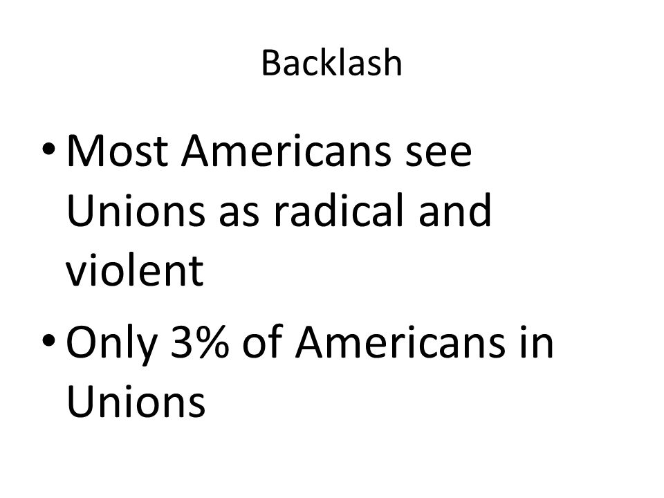 Backlash Most Americans see Unions as radical and violent Only 3% of Americans in Unions