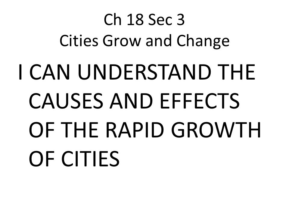 Ch 18 Sec 3 Cities Grow and Change I CAN UNDERSTAND THE CAUSES AND EFFECTS OF THE RAPID GROWTH OF CITIES