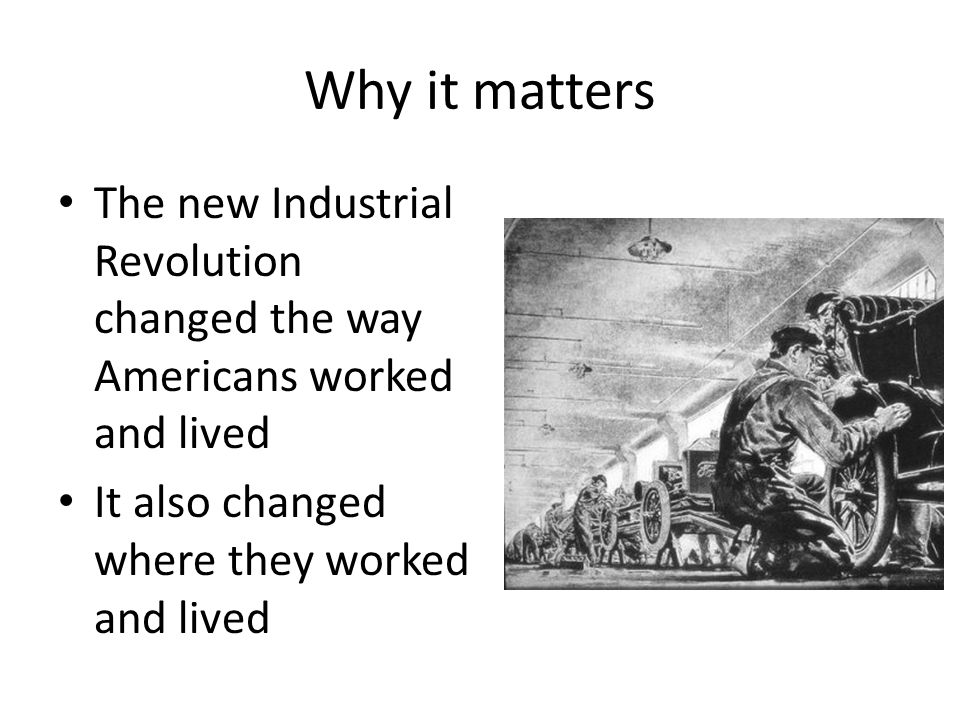 Why it matters The new Industrial Revolution changed the way Americans worked and lived It also changed where they worked and lived