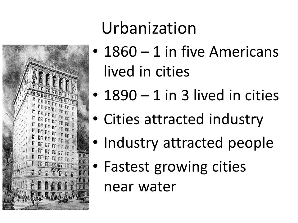 Urbanization 1860 – 1 in five Americans lived in cities 1890 – 1 in 3 lived in cities Cities attracted industry Industry attracted people Fastest grow