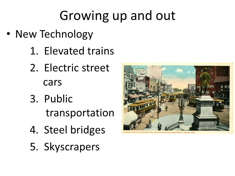 Growing up and out New Technology 1. Elevated trains 2. Electric street cars 3. Public transportation 4. Steel bridges 5. Skyscrapers