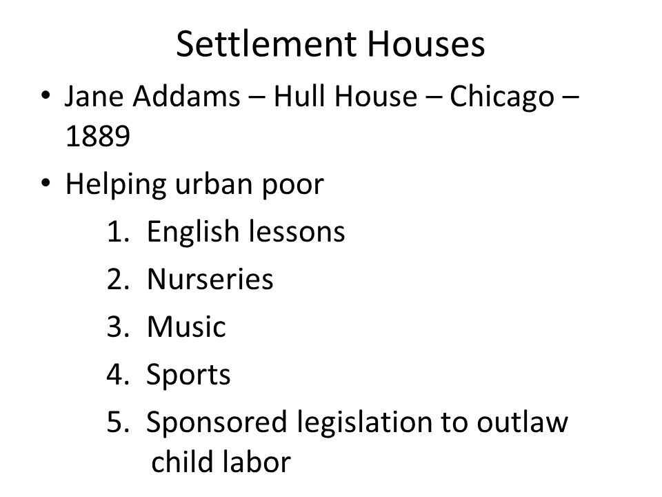 Settlement Houses Jane Addams – Hull House – Chicago – 1889 Helping urban poor 1. English lessons 2. Nurseries 3. Music 4. Sports 5. Sponsored legisla