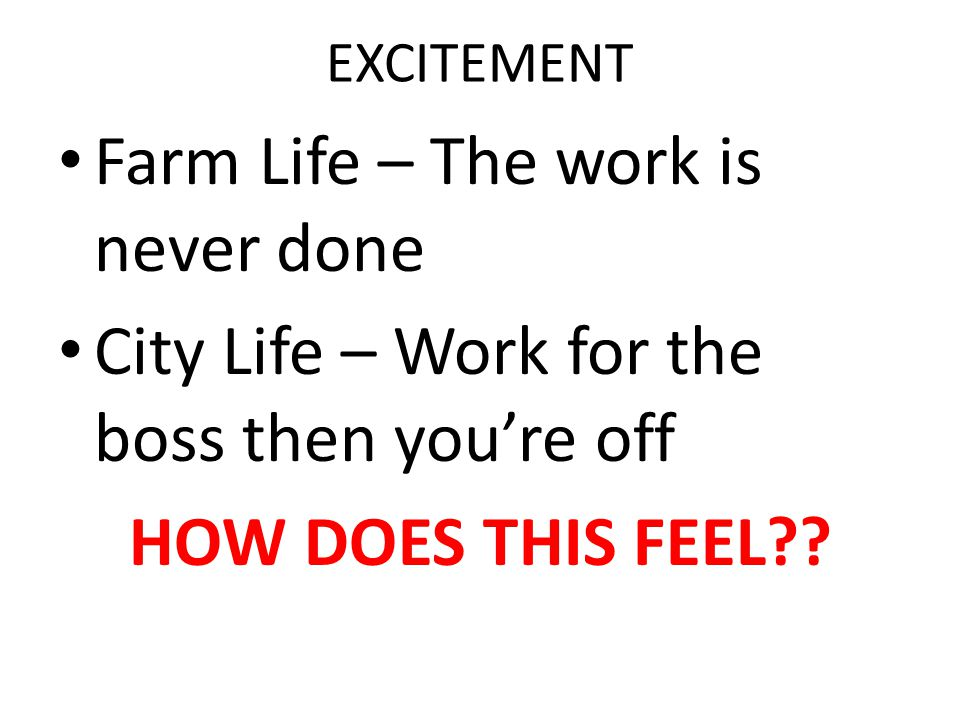 EXCITEMENT Farm Life – The work is never done City Life – Work for the boss then you're off HOW DOES THIS FEEL??