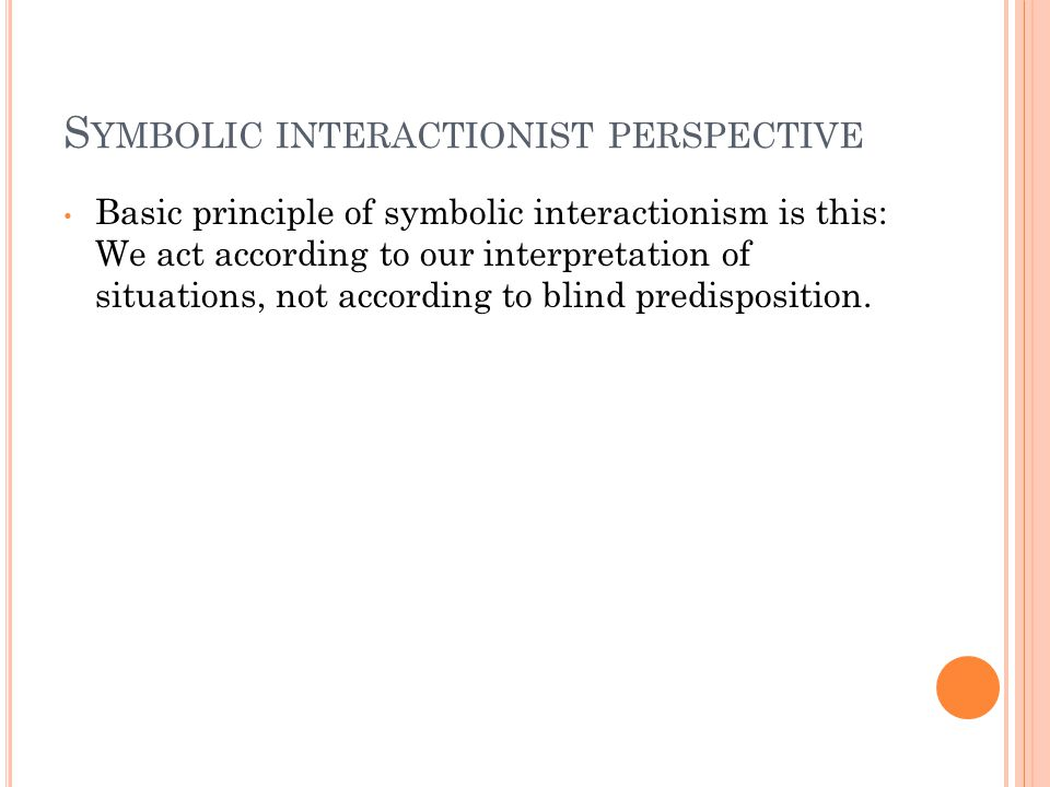 S YMBOLIC INTERACTIONIST PERSPECTIVE Basic principle of symbolic interactionism is this: We act according to our interpretation of situations, not according to blind predisposition.